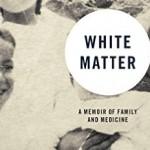 Book Review: White Matter: A Memoir of Family and Medicine Memoir by Janet Sternburg